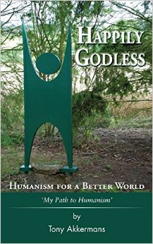 Happily Godless: Tony Akkermans shares his thoughts on Humanism, and much else, in this book, released 29 August 2014.